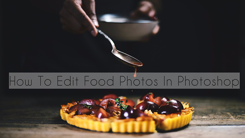 How To Take Food Photography & How To Edit Food Photos In Photoshop